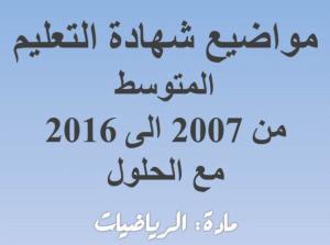 مواضيع في مادة الرياضيات من سنة 2007 الى سنة 2016 مع الاصلاح